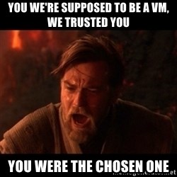 You were the chosen one  - You we're supposed to be a vm, we trusted you you were the chosen one
