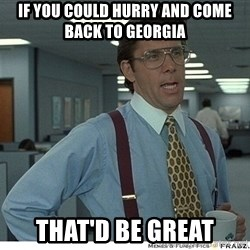 That would be great - If you could hurry And come back to Georgia That'd be great