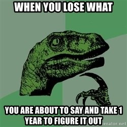 Raptor - WHEN YOU LOSE WHAT YOU ARE ABOUT TO SAY AND TAKE 1 YEAR TO FIGURE IT OUT