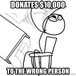 Flip table meme - donates $10,000 to the wrong person