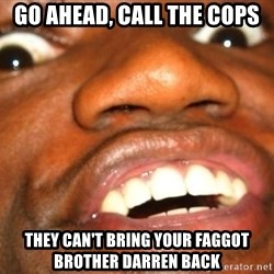 Wow Black Guy - Go ahead, call the cops They can't bring your faggot brother darren back