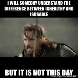 But it is not this Day ARAGORN - I will someday understand the difference between ishealthy and isusable but it is not this day