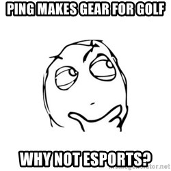 thinking guy - PING MAKES GEAR FOR GOLF WHY NOT ESPORTS?
