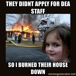 burning house girl - they didnt apply for dea staff so i burned their house down
