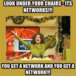 Oprah You get a - Look under your chairs - Its NETWoRKS!!!  You get a network and you get a Network!!!