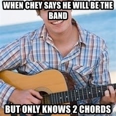 Guitar douchebag - When Chey says he will be the band but only knows 2 chords