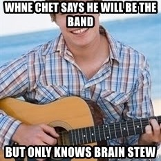 Guitar douchebag - whne chet says he will be the band but only knows brain stew