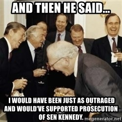 laughing reagan  - And then he said...  I WOULD HAVE BEEN JUST AS OUTRAGED AND WOULD'VE SUPPORTED PROSECUTION OF SEN KENNEDY.