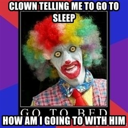 go to bed clown  - clown telling me to go to sleep how am i going to with him