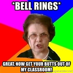 teacher - *Bell rings* Great, now get your butts out of my classroom!