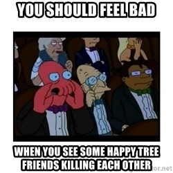Your X is bad and You should feel bad - you should feel bad when you see some happy tree friends killing each other