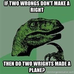Philosoraptor - IF TWO WRONGS DON'T MAKE A RIGHT tHEN DO TWO WRIGHTS MADE A PLANE?