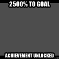 Achievement Unlocked - 2500% to Goal Achievement unlocked