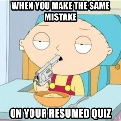 Suicide Stewie - when you make the same mistake  on your resumed quiz