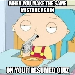 Suicide Stewie - when you make the same mistake again  on your resumed quiz
