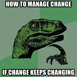 Philosoraptor - How to manage change if change keeps changing