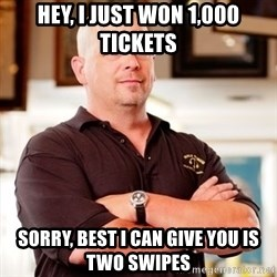 Pawn Stars Rick - HEy, i just won 1,000 tickets Sorry, best i can give you is two swipes