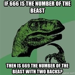 Philosoraptor - If 666 is the number of the beast Then is 669 The number of the beast with two backs?