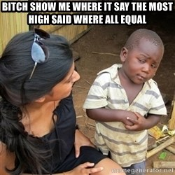 skeptical black kid - bitch show me where it say the most high said where all equal
