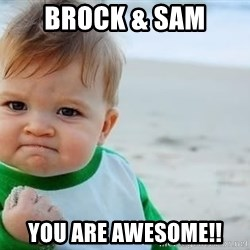 fist pump baby - BROCK & SAM YOU ARE AWESOME!!