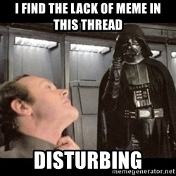 I find your lack of faith disturbing - I find the lack of meme in this thread  DisTurbing