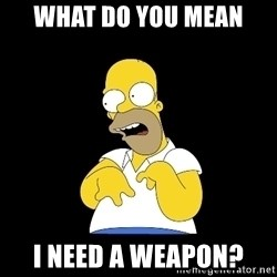 look-marge - What do you mean I need a weapon?