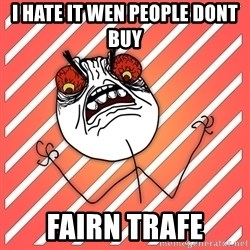 iHate - i hate it wen people dont buy  fairn trafe