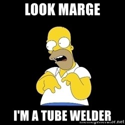 look-marge - Look Marge I'm a tube welder
