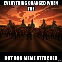until the fire nation attacked. - Everything changed when the  hot dog meme Attacked