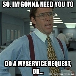 Office Space Boss - So, Im gonna need you to  Do a MYSERVICE REquest, ok...