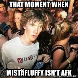-Sudden Clarity Clarence - That moment when Mistäfluffy isn't afk