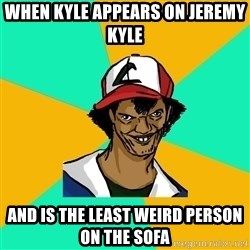 Ash Pedreiro - When Kyle appears on Jeremy Kyle And is the least weird person on the sofa
