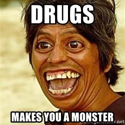 Crazy funny - drugs  makes you a monster
