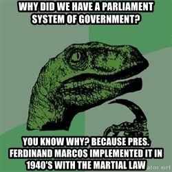 Philosoraptor - why did we have a parliament system of government? you know why? because pres. Ferdinand marcos implemented it in 1940's with the martial law