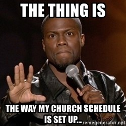 Kevin Hart - the thing is  The way my church schedule is set Up...