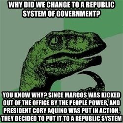 Philosoraptor - Why did we change to a republic system of government? you know why? since marcos was kicked out of the office by the people power, and president cory aquino was put in action, they decided to put it to a republic system