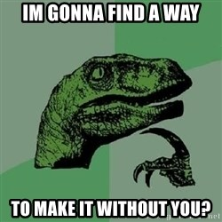 Philosoraptor - im gonna find a way To make it without you?