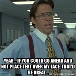 Office Space Boss -  Yeah... If YOU COULD GO AHEAD AND NOT PLACE TEXT OVER MY FACE, THAT'D BE GREAT...
