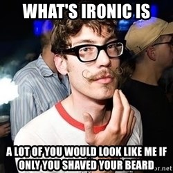 Super Smart Hipster - What's ironic is A lot of you would look like me if only you shaved your beard