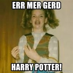 ermergerd girl  - Err Mer Gerd Harry Potter!