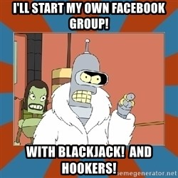 Blackjack and hookers bender - I'll start my own Facebook group! With blackjack!  And hookers!