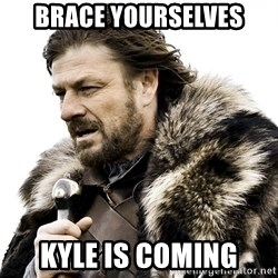Brace yourself - Brace Yourselves Kyle is coming