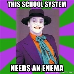 Jack Nicholson Joker- Steve Miller - this school system needs an enema
