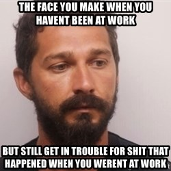 Shia214 - The face you make when you havent been at work But still get in trouble for shit that happened when you werent at work