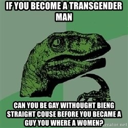 Philosoraptor - if you become a transgender man can you be gay withought bieng straight couse before you became a guy you where a women?