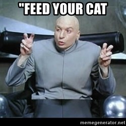 "dr. evil quotation marks - ""feed your cat"