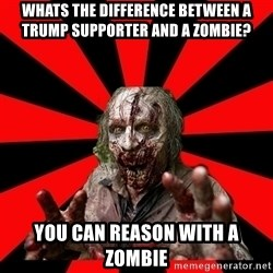 Zombie - Whats the difference between a trump supporter and a zombie? You can reason with a zombie