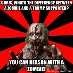 Zombie - chris, whats the difference between a zombie and a trump supporter? you can reason with a zombie!