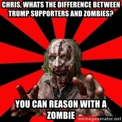Zombie - chris, whats the difference between trump supporters and zombies? you can reason with a zombie