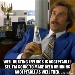 That escalated quickly-Ron Burgundy -  well hurting feelings is acceptable i see, i'm going to make beer drinking acceptable as well then.